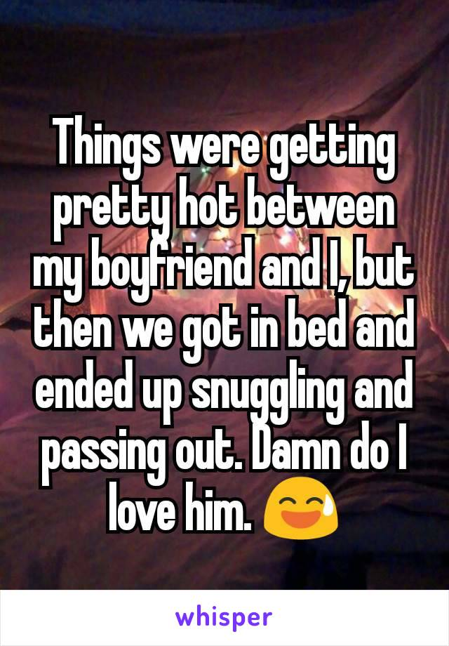 Things were getting pretty hot between my boyfriend and I, but then we got in bed and ended up snuggling and passing out. Damn do I love him. 😅