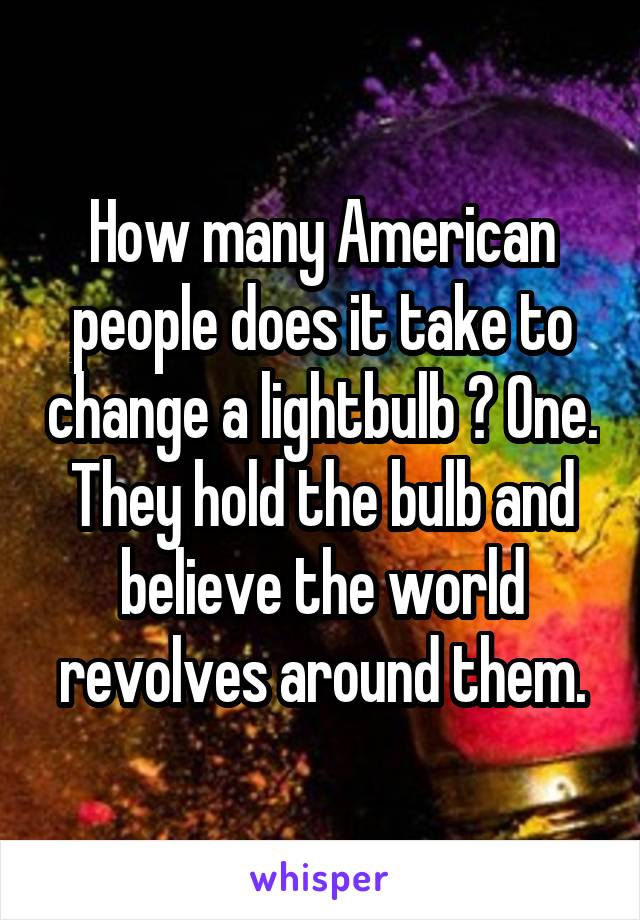 How many American people does it take to change a lightbulb ? One. They hold the bulb and believe the world revolves around them.