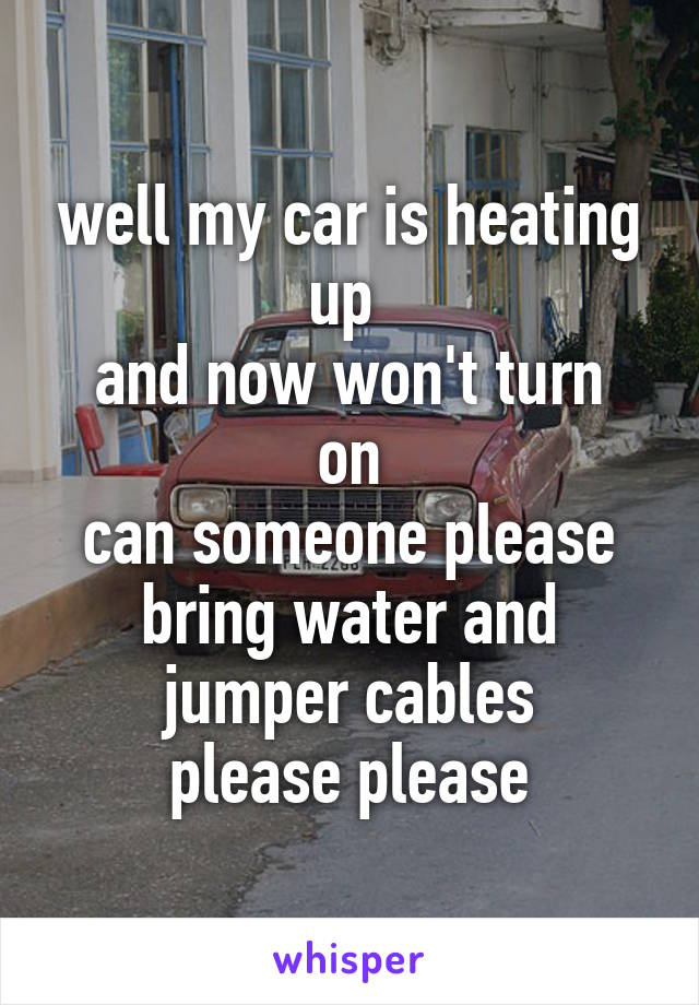 well my car is heating up  and now won't turn on can someone please bring water and jumper cables please please