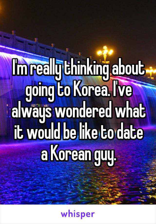 I'm really thinking about going to Korea. I've always wondered what it would be like to date a Korean guy.