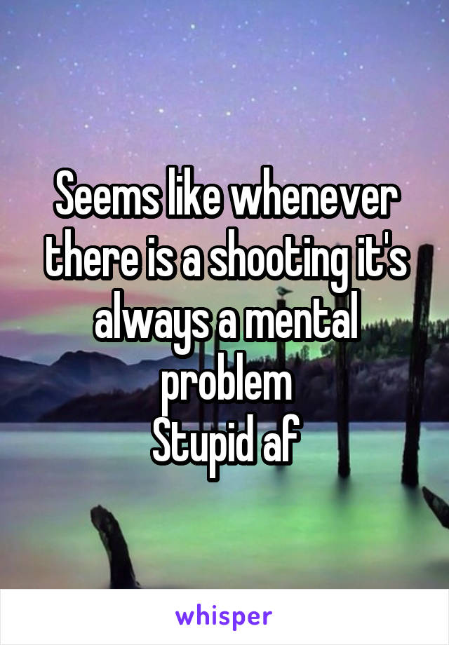 Seems like whenever there is a shooting it's always a mental problem Stupid af