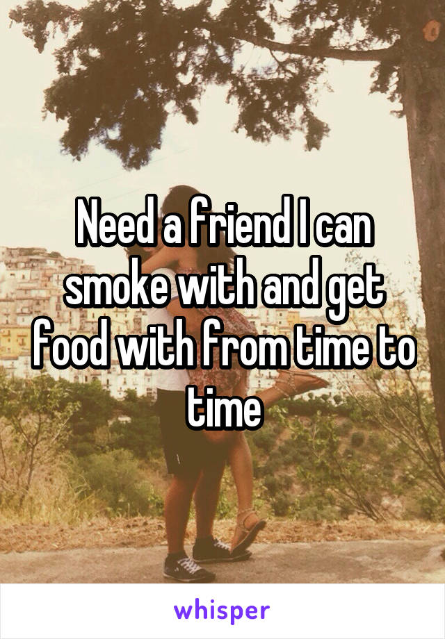Need a friend I can smoke with and get food with from time to time