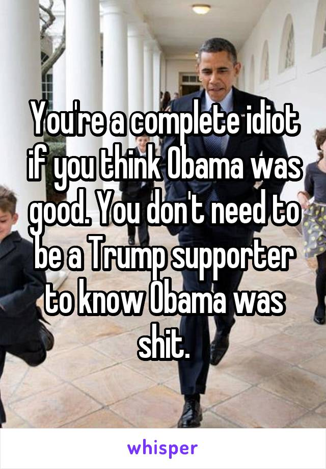 You're a complete idiot if you think Obama was good. You don't need to be a Trump supporter to know Obama was shit.