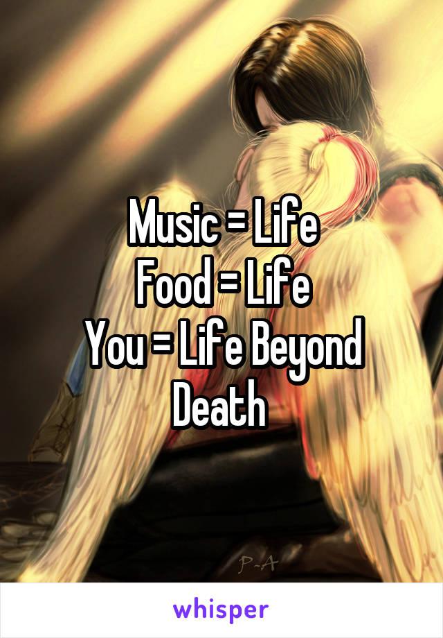 Music = Life Food = Life You = Life Beyond Death