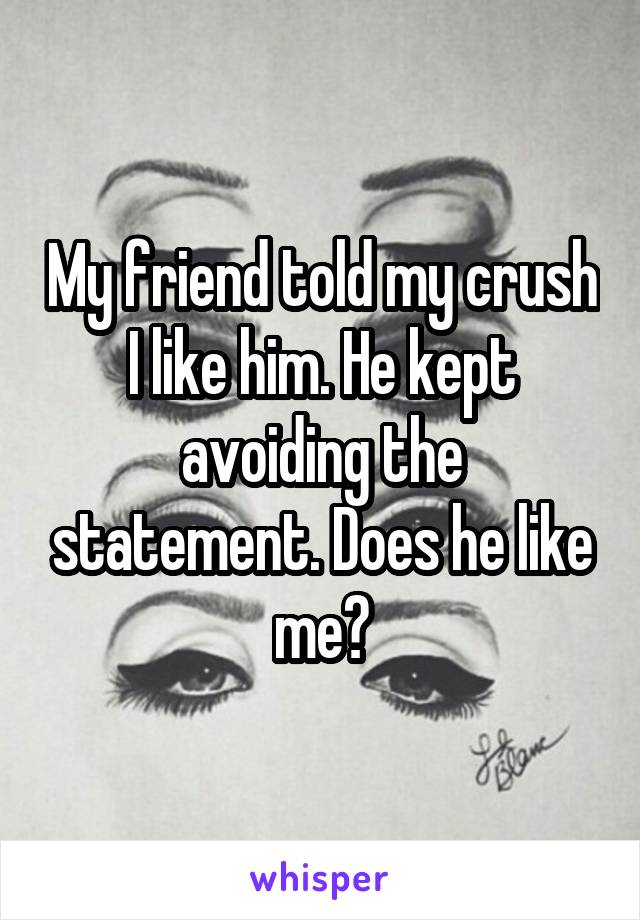 My friend told my crush I like him. He kept avoiding the statement. Does he like me?