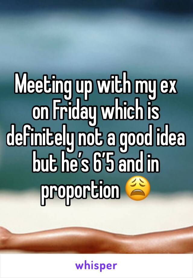 Meeting up with my ex on Friday which is definitely not a good idea but he's 6'5 and in proportion 😩