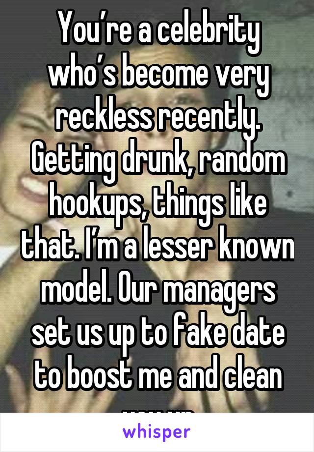 You're a celebrity who's become very reckless recently. Getting drunk, random hookups, things like that. I'm a lesser known model. Our managers set us up to fake date to boost me and clean you up
