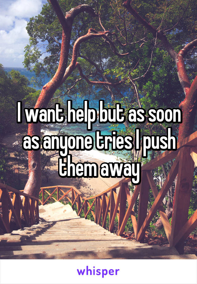I want help but as soon as anyone tries I push them away