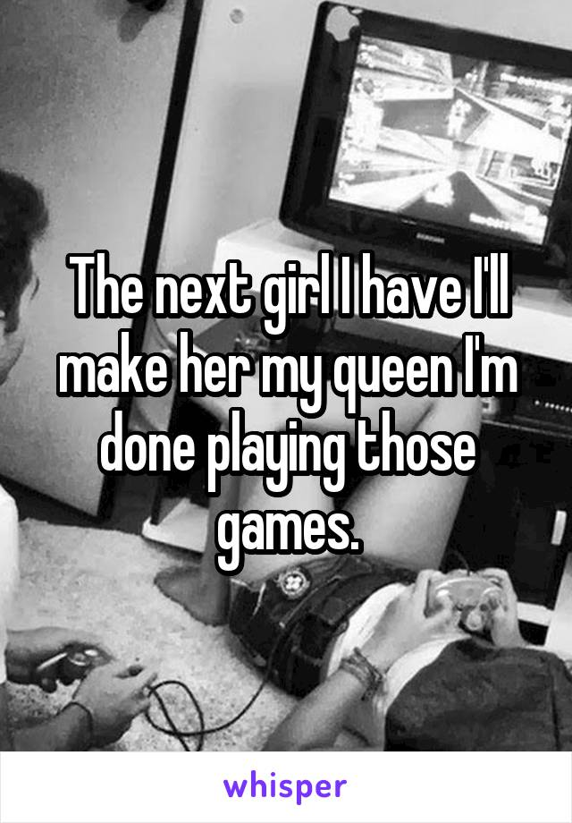 The next girl I have I'll make her my queen I'm done playing those games.