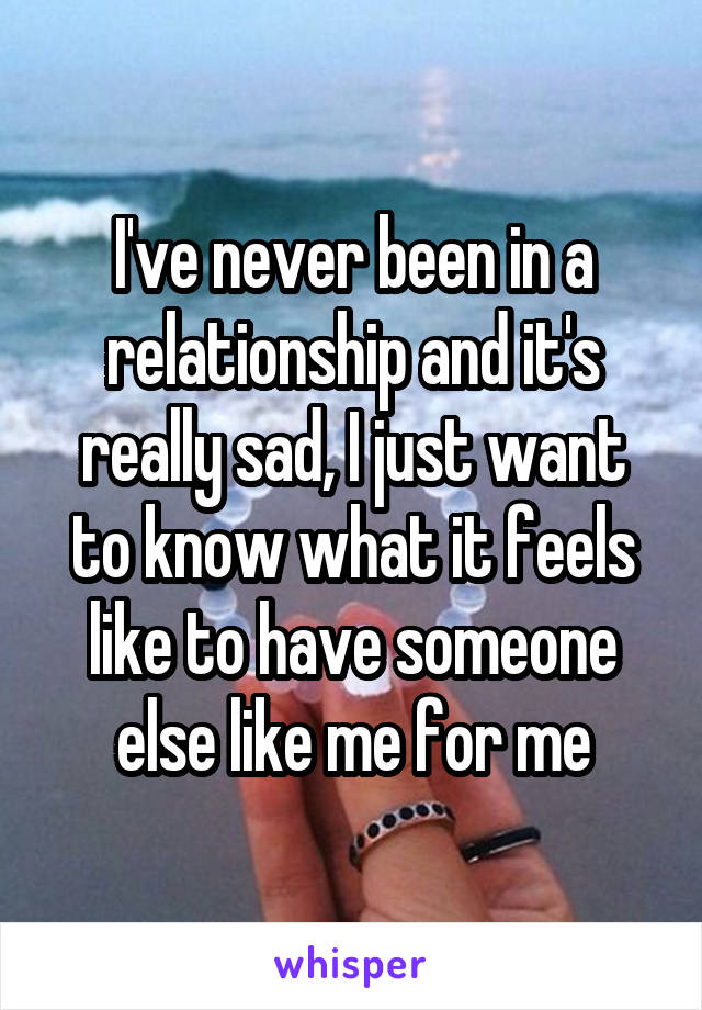 I've never been in a relationship and it's really sad, I just want to know what it feels like to have someone else like me for me