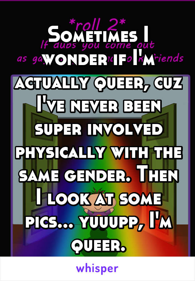 Sometimes I wonder if I'm actually queer, cuz I've never been super involved physically with the same gender. Then I look at some pics... yuuupp, I'm queer.