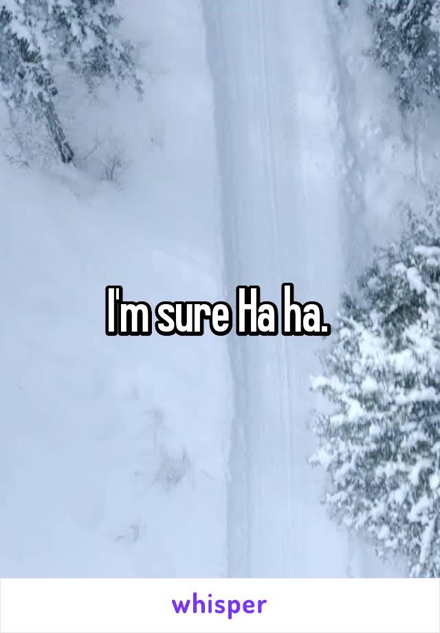 I'm sure Ha ha.