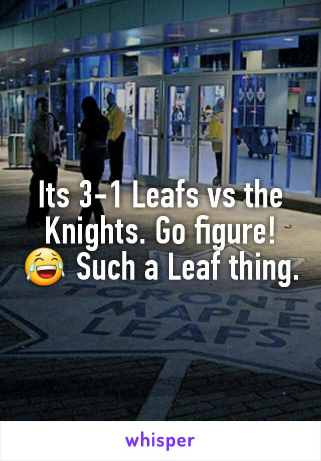 Its 3-1 Leafs vs the Knights. Go figure! 😂 Such a Leaf thing.