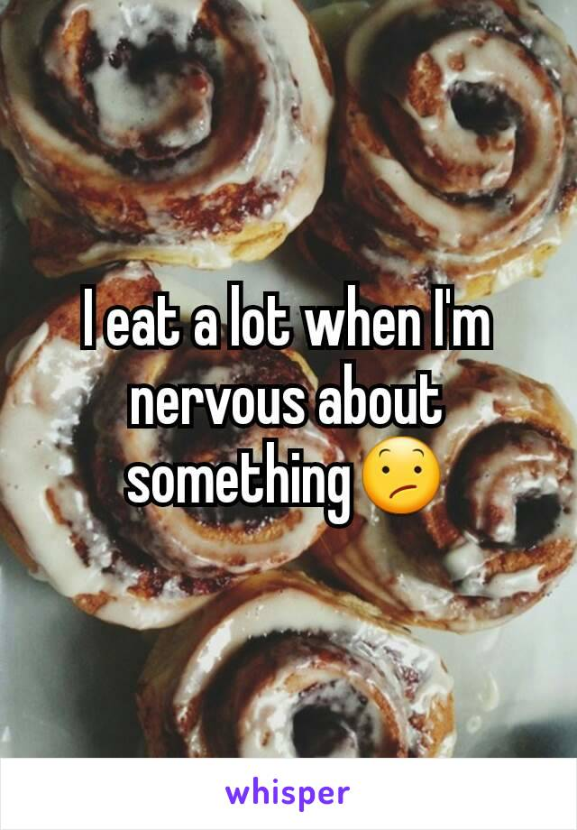 I eat a lot when I'm nervous about something😕