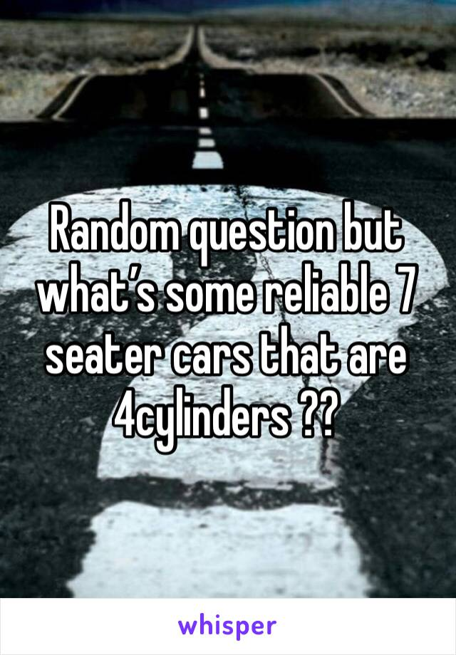 Random question but what's some reliable 7 seater cars that are 4cylinders ??