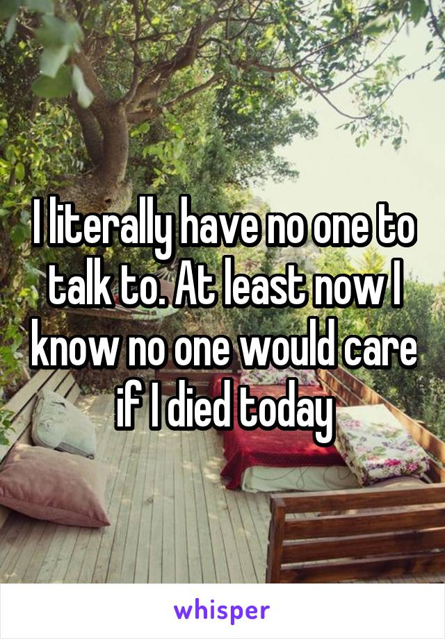 I literally have no one to talk to. At least now I know no one would care if I died today