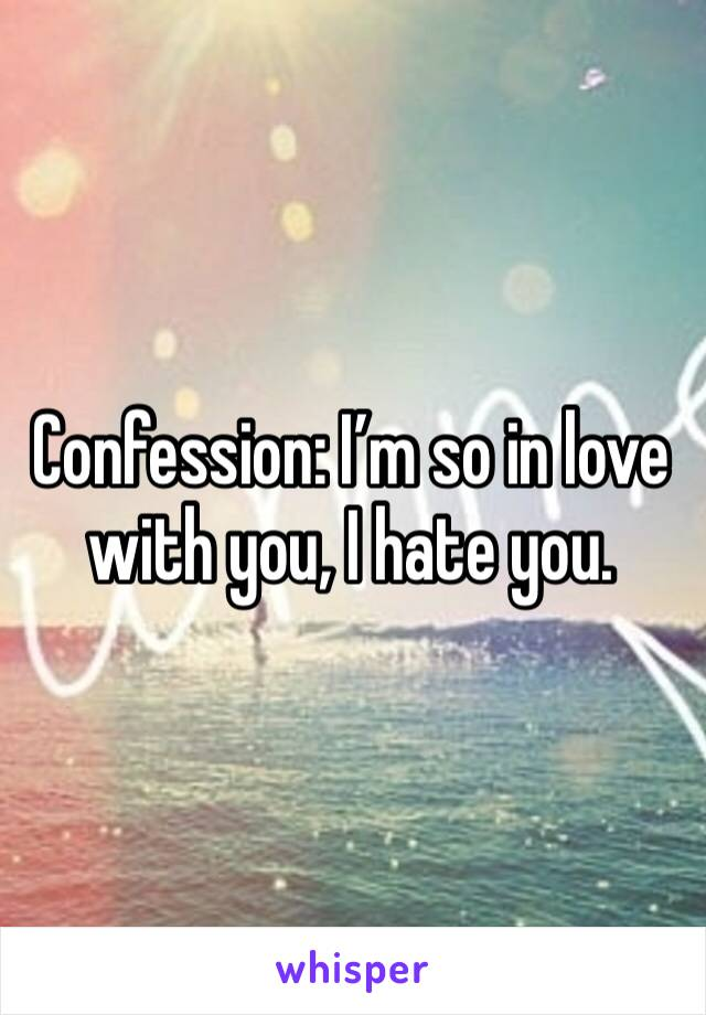 Confession: I'm so in love with you, I hate you.
