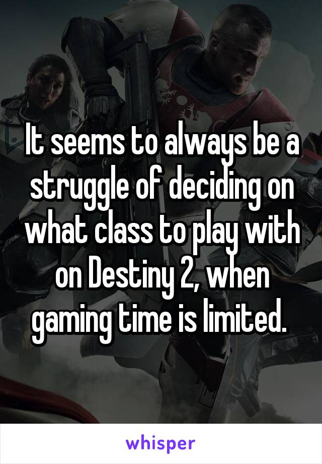 It seems to always be a struggle of deciding on what class to play with on Destiny 2, when gaming time is limited.