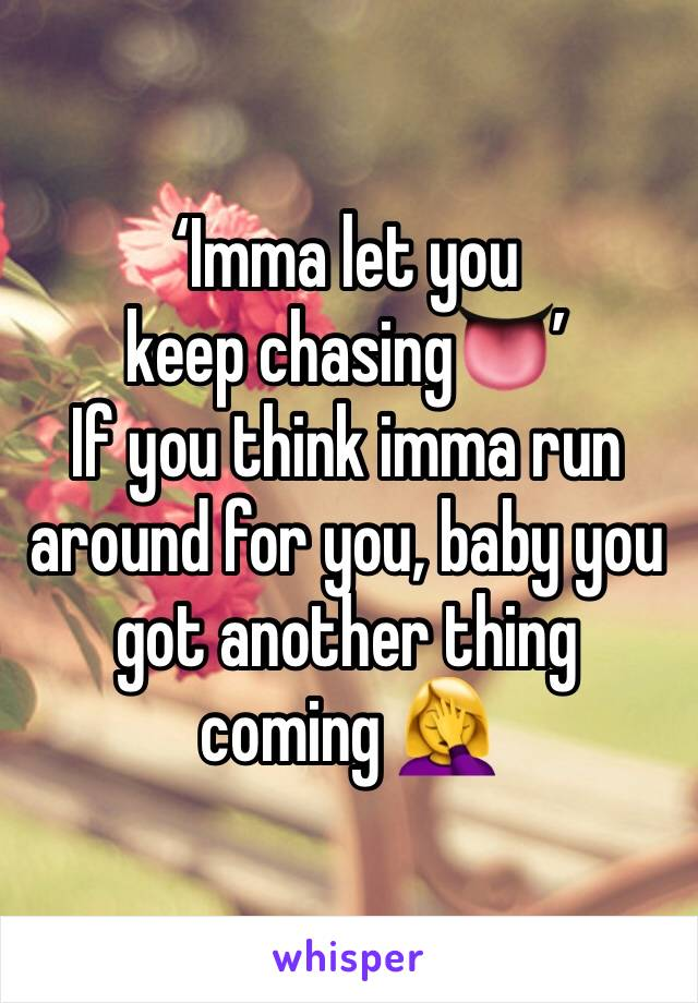 'Imma let you keep chasing👅' If you think imma run around for you, baby you got another thing coming 🤦♀️