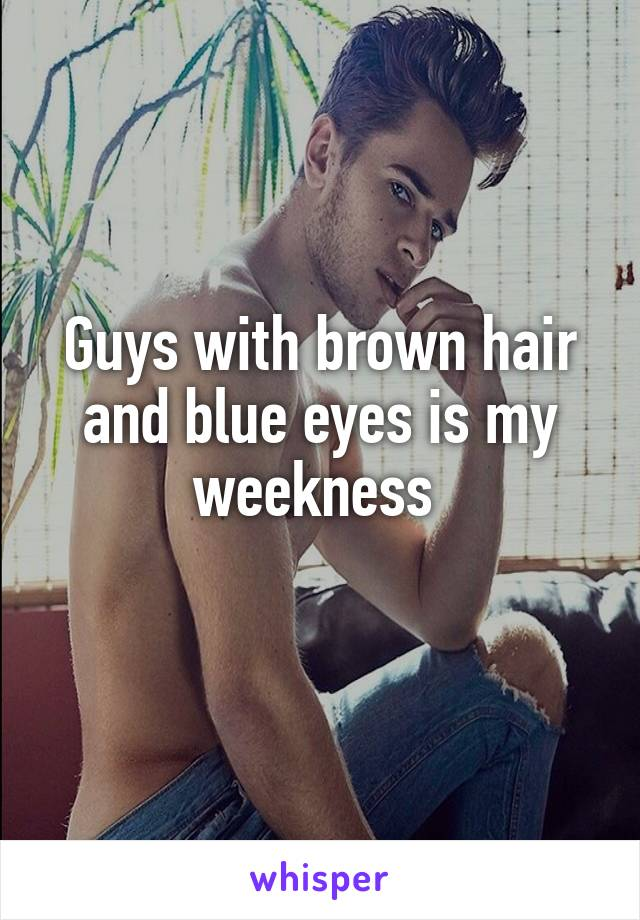 Guys with brown hair and blue eyes is my weekness
