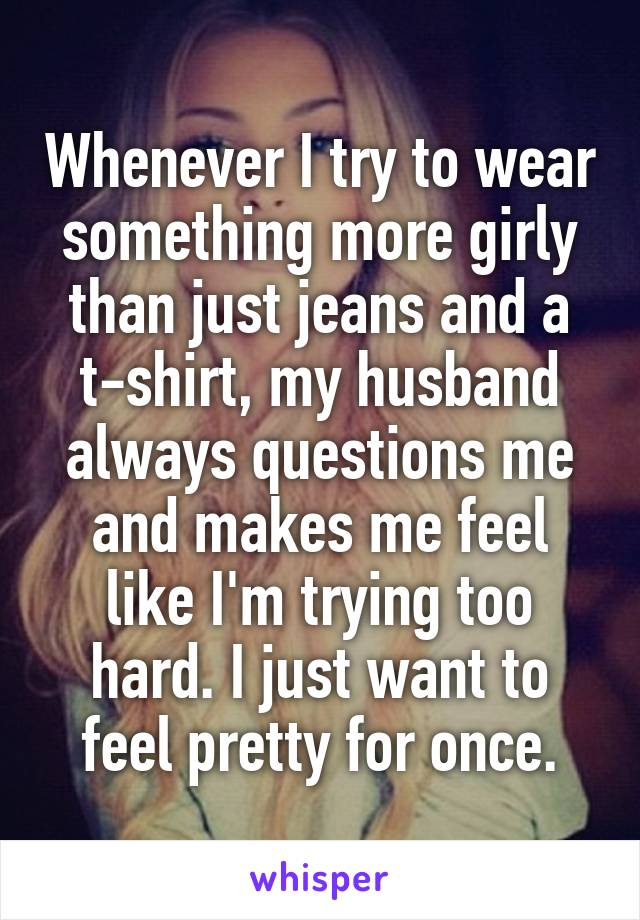 Whenever I try to wear something more girly than just jeans and a t-shirt, my husband always questions me and makes me feel like I'm trying too hard. I just want to feel pretty for once.
