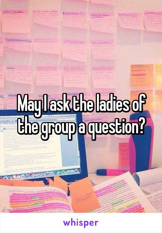 May I ask the ladies of the group a question?