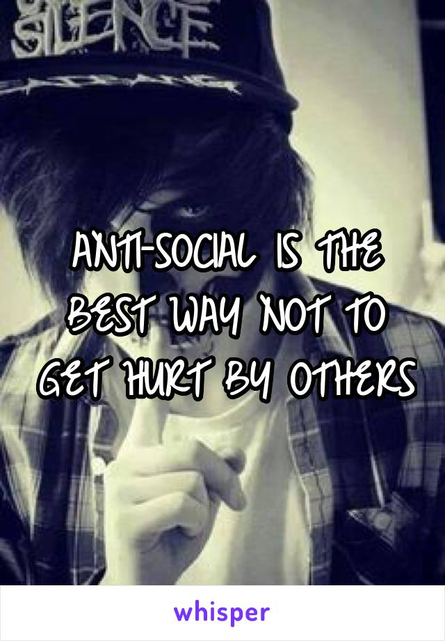 ANTI-SOCIAL IS THE BEST WAY NOT TO GET HURT BY OTHERS