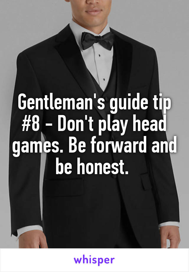 Gentleman's guide tip #8 - Don't play head games. Be forward and be honest.