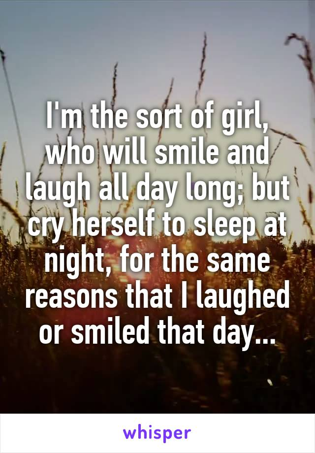 I'm the sort of girl, who will smile and laugh all day long; but cry herself to sleep at night, for the same reasons that I laughed or smiled that day...