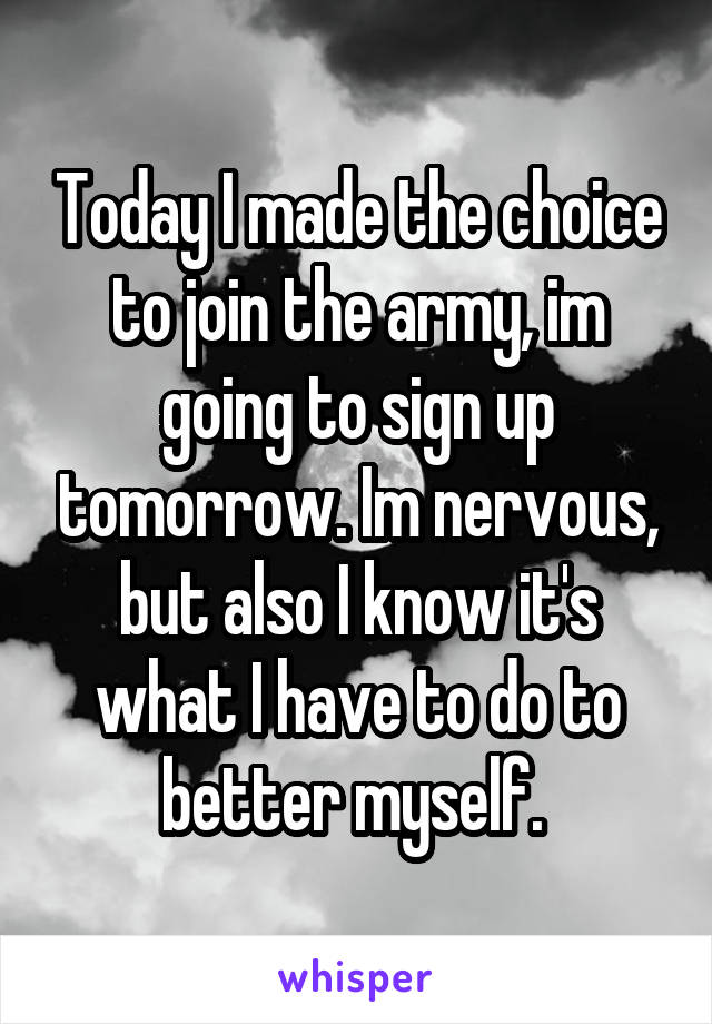 Today I made the choice to join the army, im going to sign up tomorrow. Im nervous, but also I know it's what I have to do to better myself.