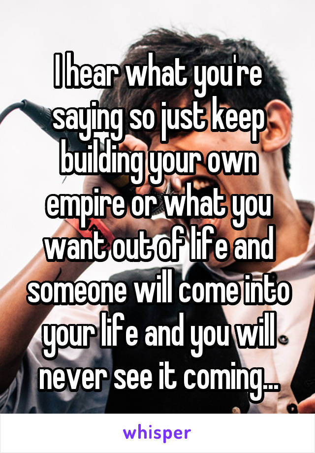 I hear what you're saying so just keep building your own empire or what you want out of life and someone will come into your life and you will never see it coming...