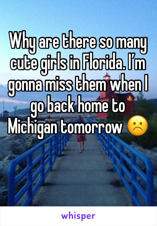Why are there so many cute girls in Florida. I'm gonna miss them when I go back home to Michigan tomorrow ☹️