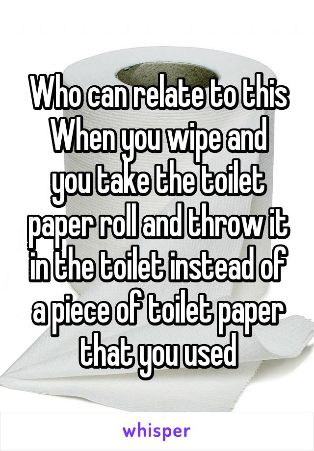 Who can relate to this When you wipe and you take the toilet paper roll and throw it in the toilet instead of a piece of toilet paper that you used
