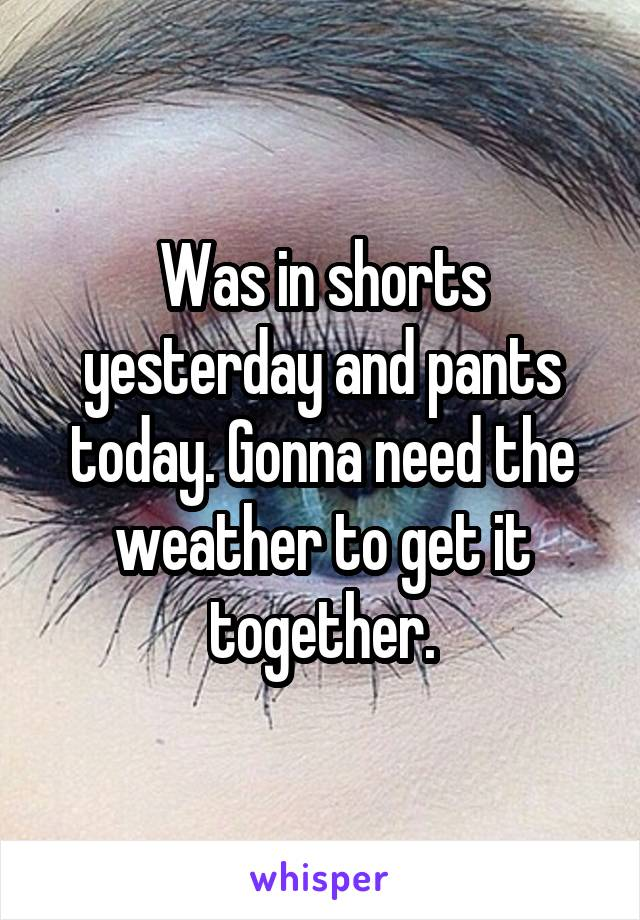 Was in shorts yesterday and pants today. Gonna need the weather to get it together.