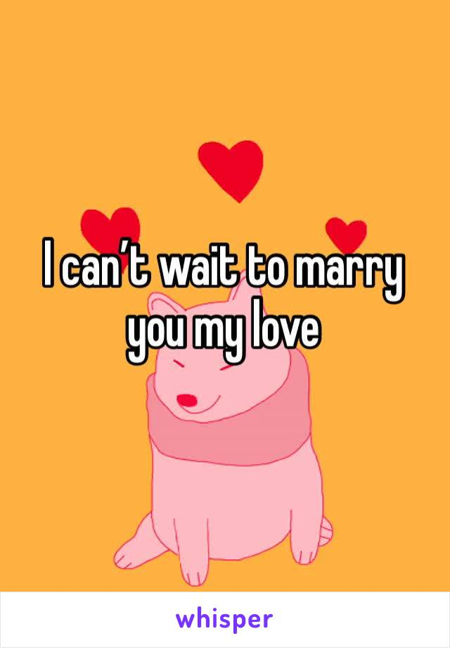 I can't wait to marry you my love