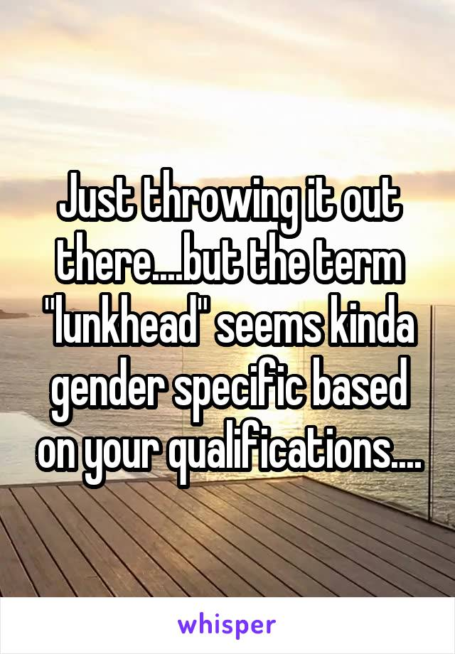 """Just throwing it out there....but the term """"lunkhead"""" seems kinda gender specific based on your qualifications...."""