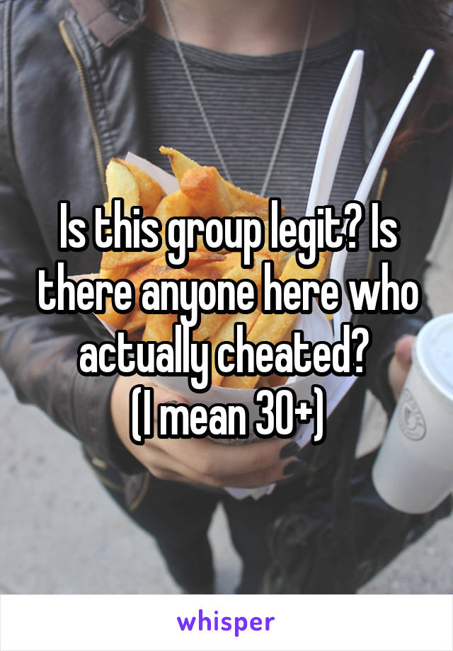 Is this group legit? Is there anyone here who actually cheated?  (I mean 30+)