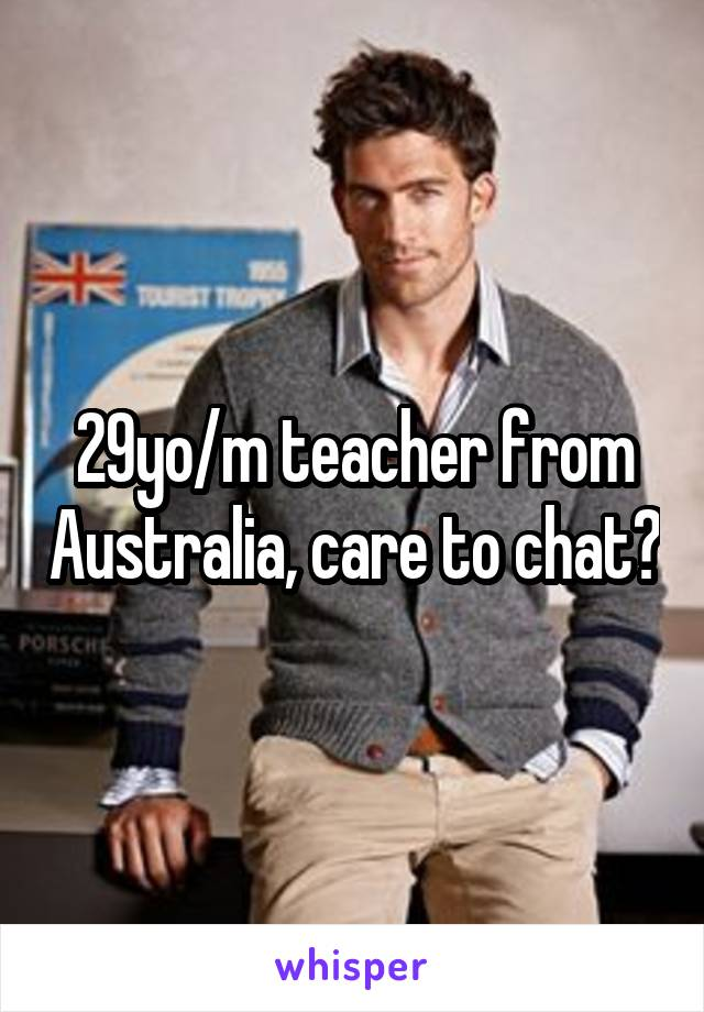 29yo/m teacher from Australia, care to chat?