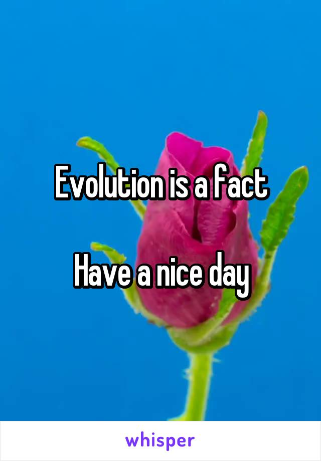 Evolution is a fact  Have a nice day