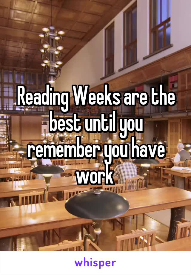 Reading Weeks are the best until you remember you have work