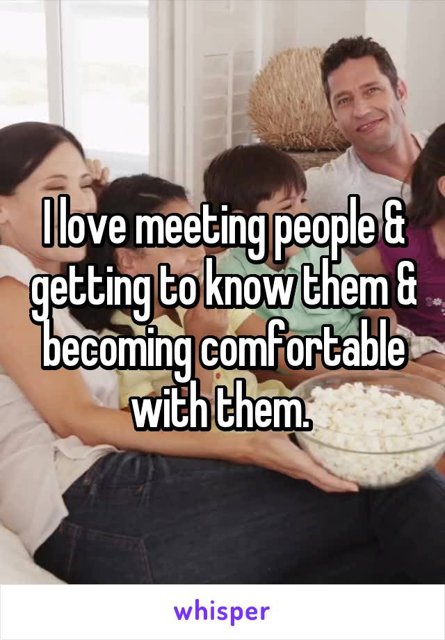 I love meeting people & getting to know them & becoming comfortable with them.