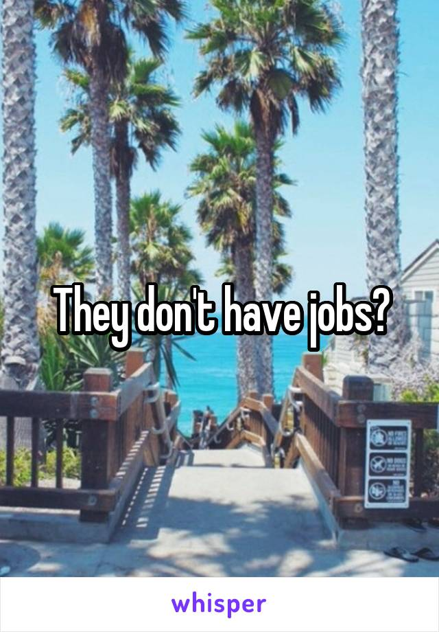 They don't have jobs?