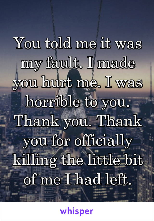 You told me it was my fault. I made you hurt me. I was horrible to you. Thank you. Thank you for officially killing the little bit of me I had left.