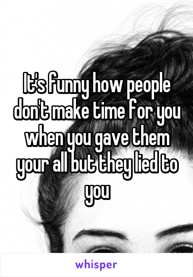 It's funny how people don't make time for you when you gave them your all but they lied to you