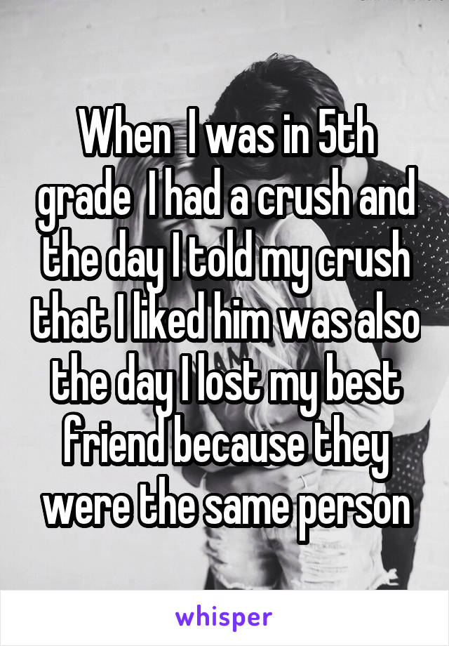 When  I was in 5th grade  I had a crush and the day I told my crush that I liked him was also the day I lost my best friend because they were the same person