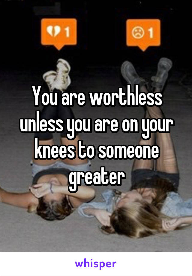 You are worthless unless you are on your knees to someone greater
