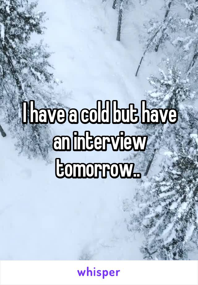 I have a cold but have an interview tomorrow..