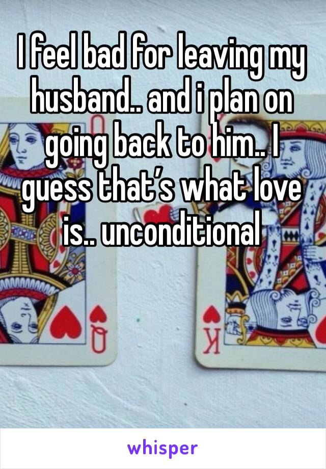 I feel bad for leaving my husband.. and i plan on going back to him.. I guess that's what love is.. unconditional