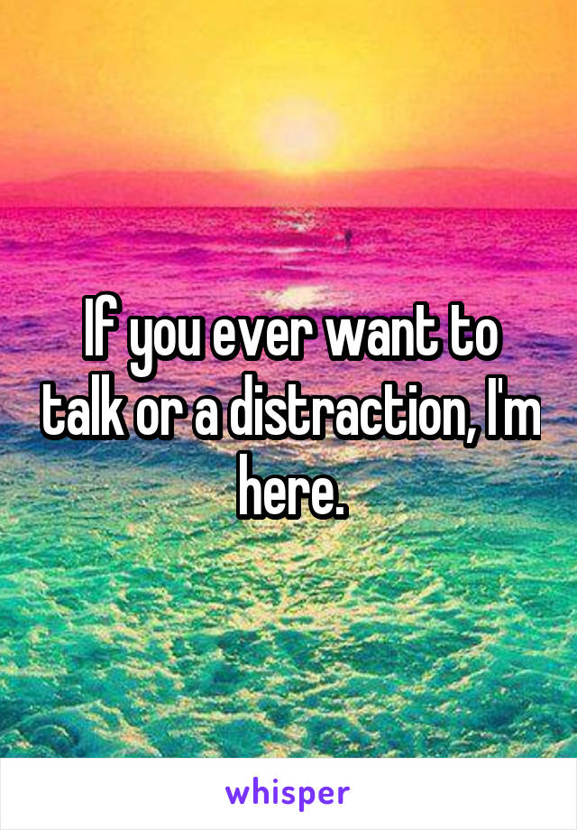 If you ever want to talk or a distraction, I'm here.