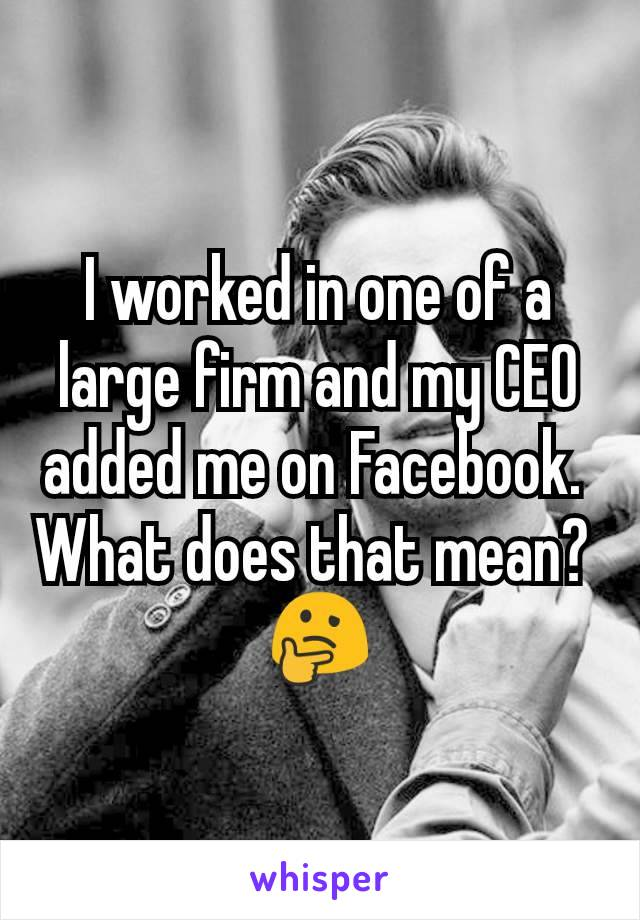 I worked in one of a large firm and my CEO added me on Facebook.  What does that mean?  🤔